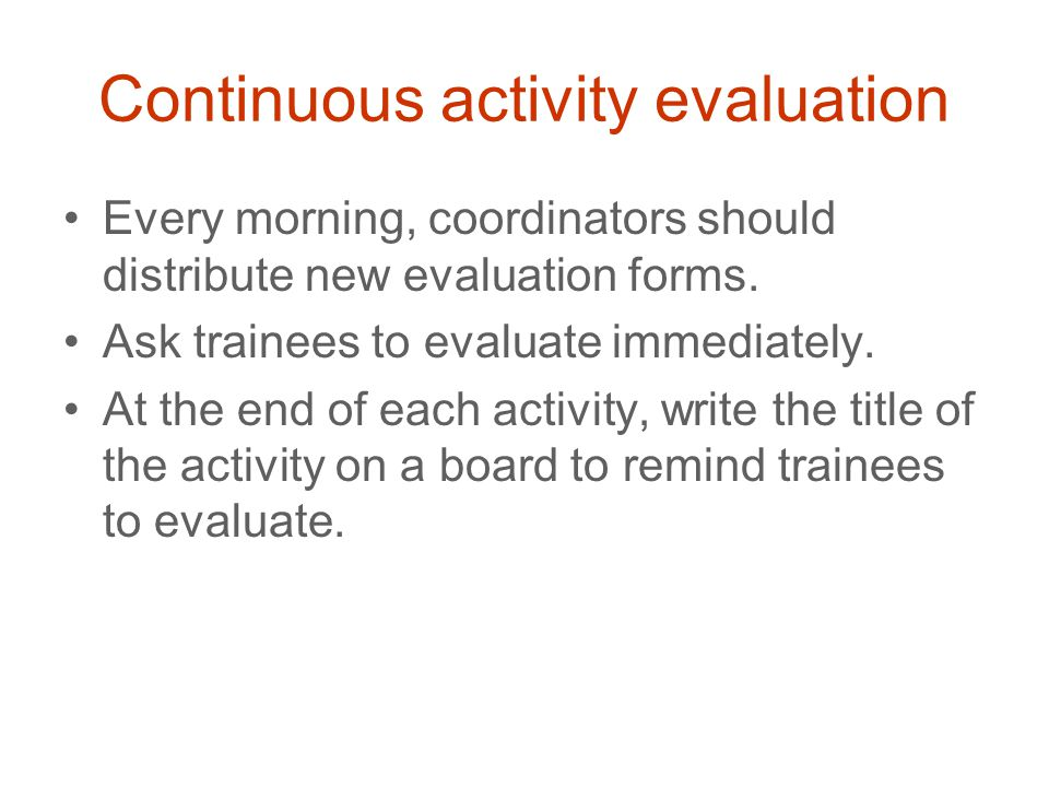 Continuous activity evaluation Every morning, coordinators should distribute new evaluation forms. Ask trainees to evaluate immediately. At the end of