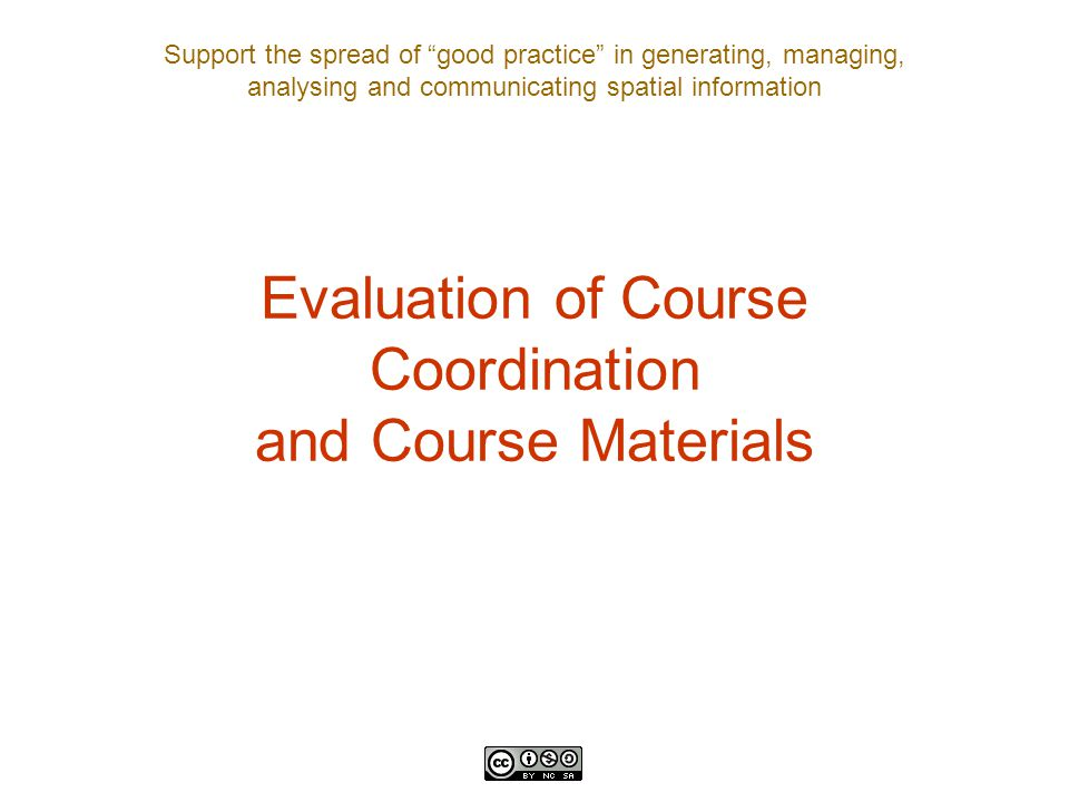 Support the spread of good practice in generating, managing, analysing and communicating spatial information Evaluation of Course Coordination and Course Materials