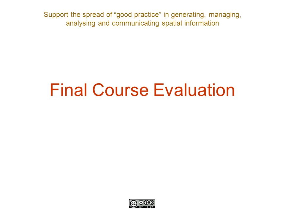 Support the spread of good practice in generating, managing, analysing and communicating spatial information Final Course Evaluation