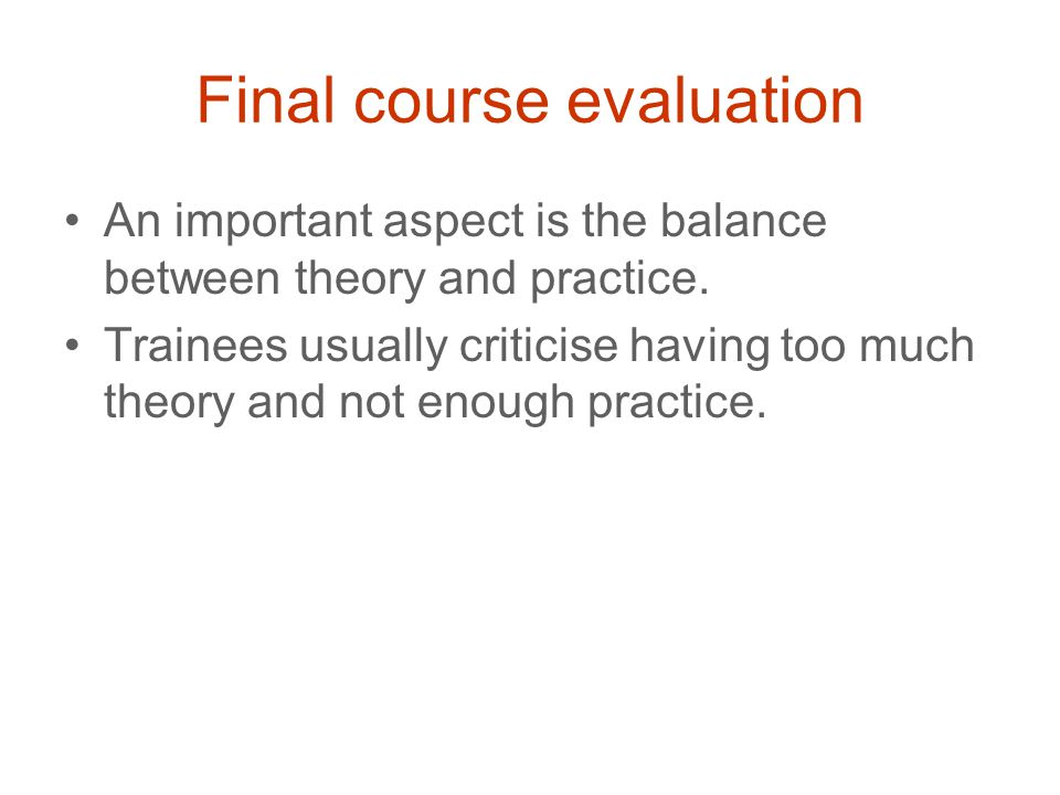 Final course evaluation An important aspect is the balance between theory and practice.