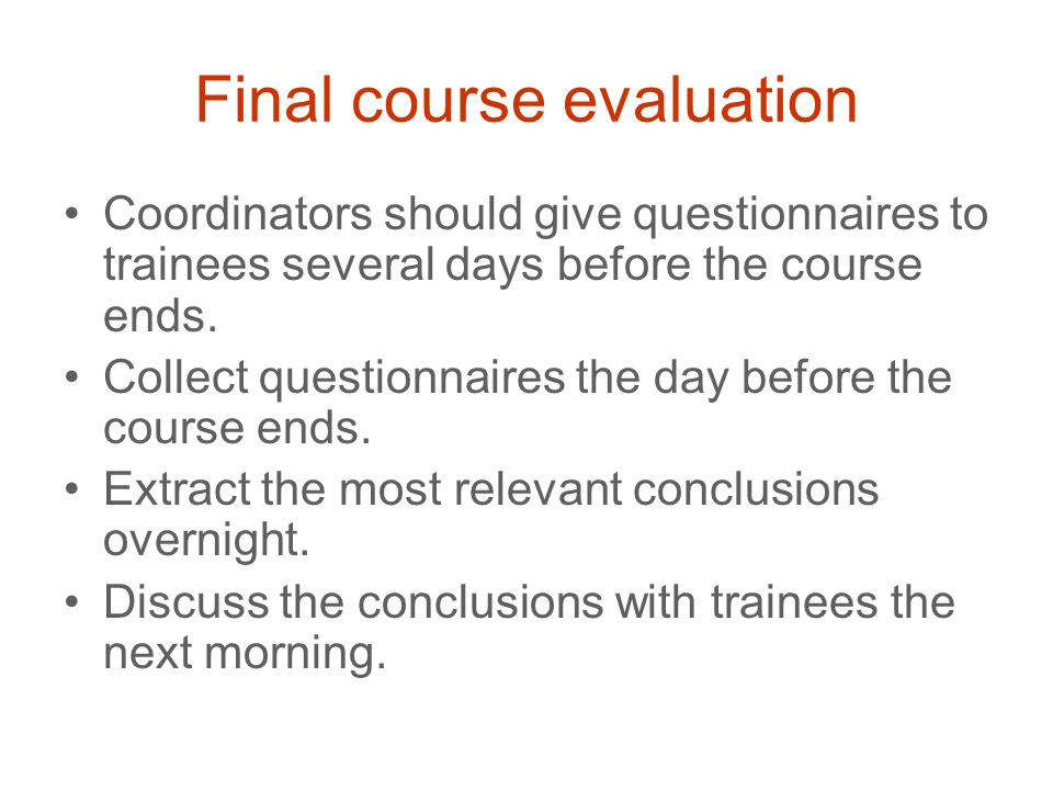 Final course evaluation Coordinators should give questionnaires to trainees several days before the course ends. Collect questionnaires the day before