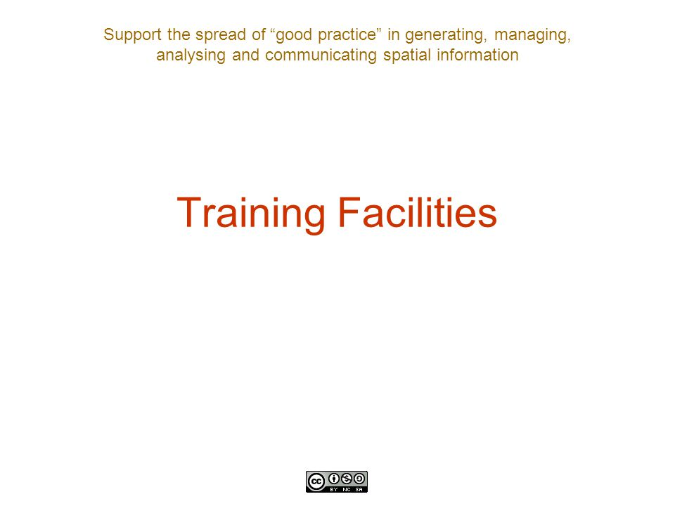 Support the spread of good practice in generating, managing, analysing and communicating spatial information Training Facilities