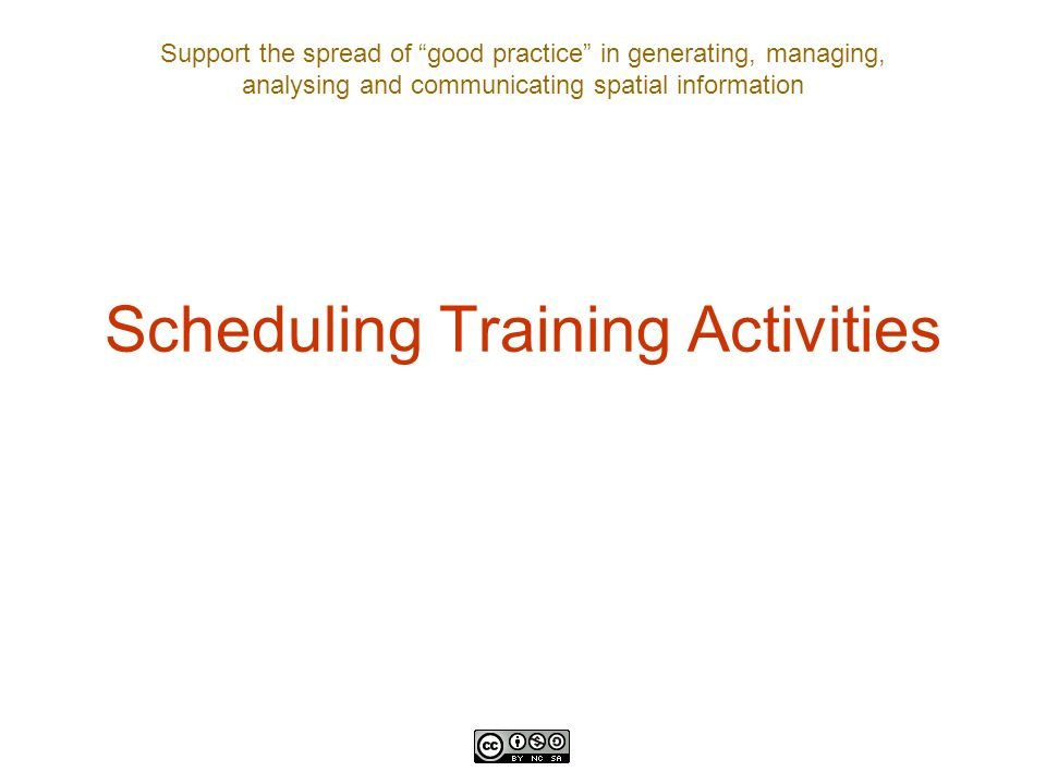 Support the spread of good practice in generating, managing, analysing and communicating spatial information Scheduling Training Activities