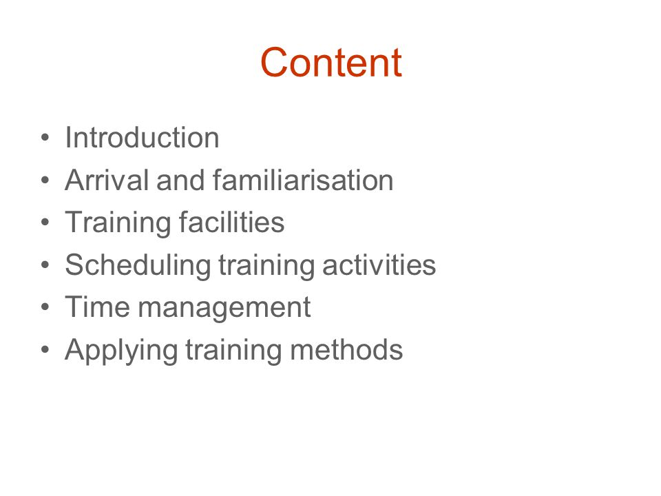Content Introduction Arrival and familiarisation Training facilities Scheduling training activities Time management Applying training methods