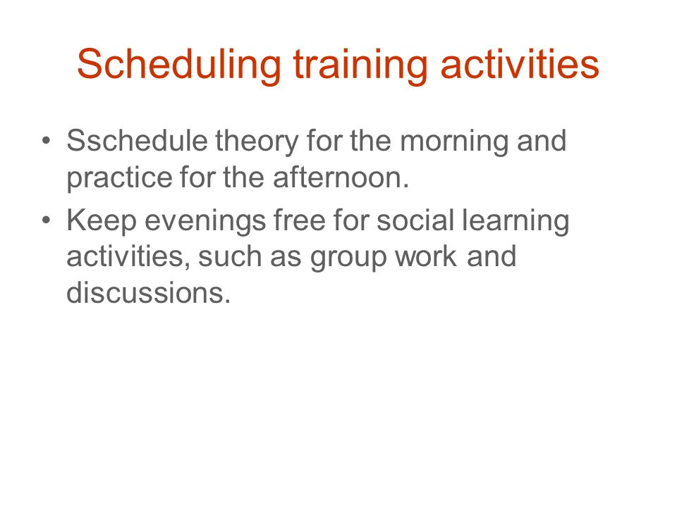 Scheduling training activities Sschedule theory for the morning and practice for the afternoon.