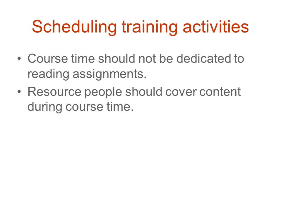 Scheduling training activities Course time should not be dedicated to reading assignments.