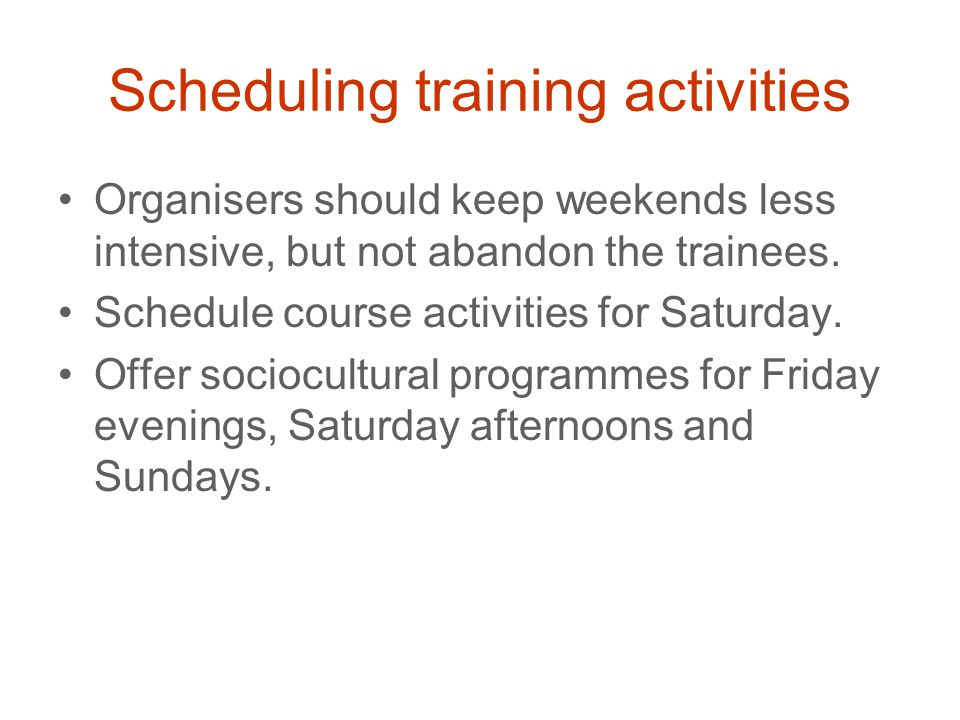 Scheduling training activities Organisers should keep weekends less intensive, but not abandon the trainees.