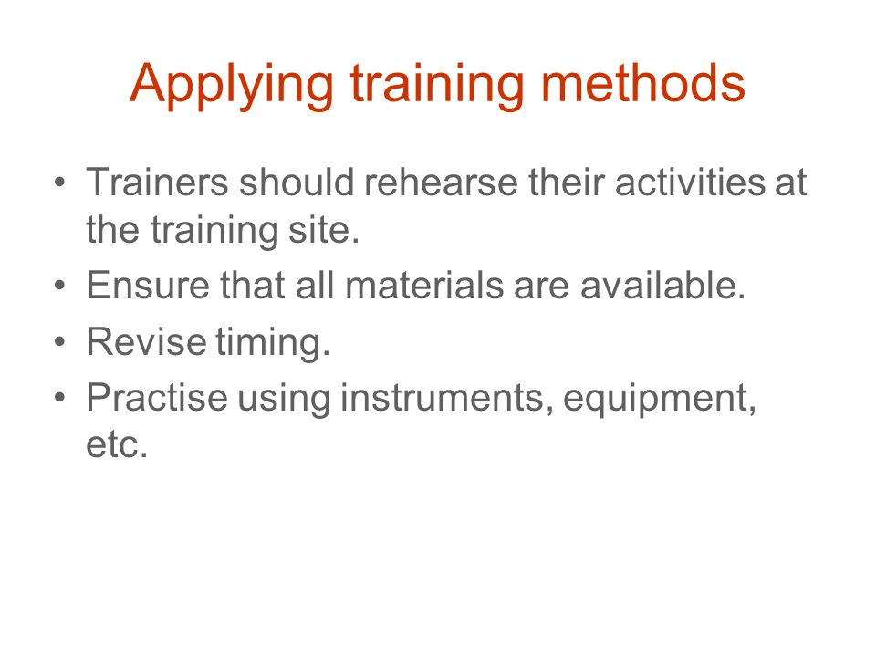 Applying training methods Trainers should rehearse their activities at the training site.