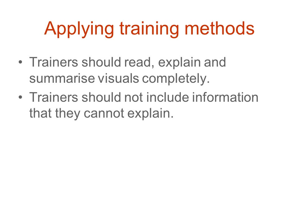 Applying training methods Trainers should read, explain and summarise visuals completely.