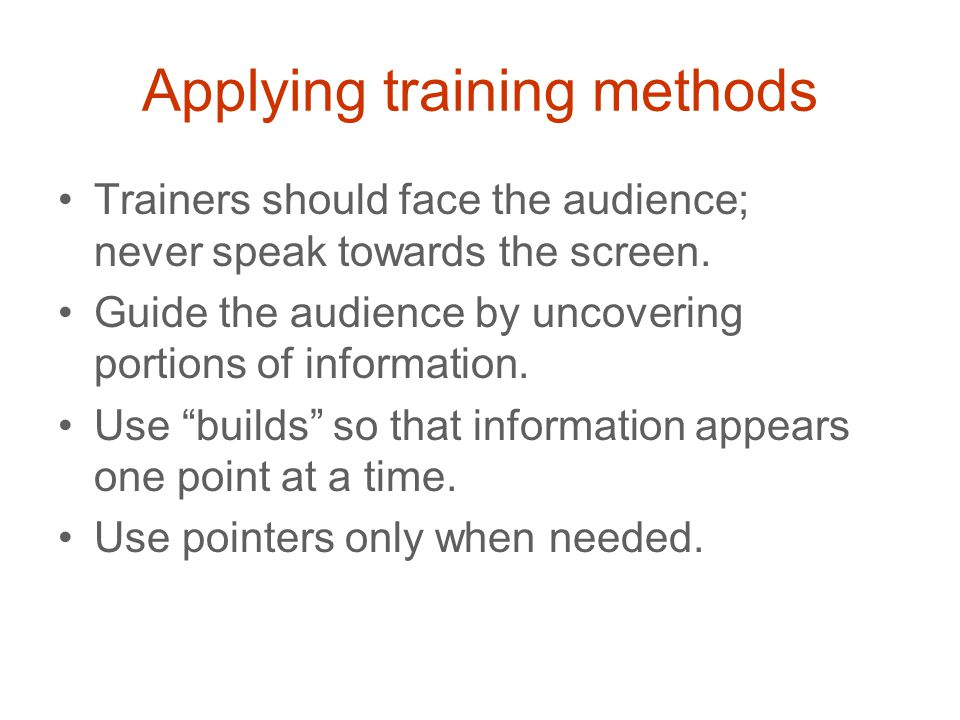 Applying training methods Trainers should face the audience; never speak towards the screen.
