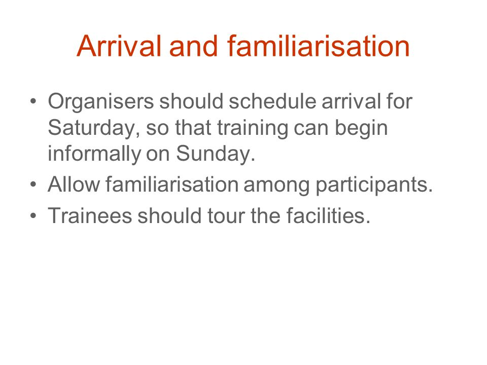 Arrival and familiarisation Organisers should schedule arrival for Saturday, so that training can begin informally on Sunday.