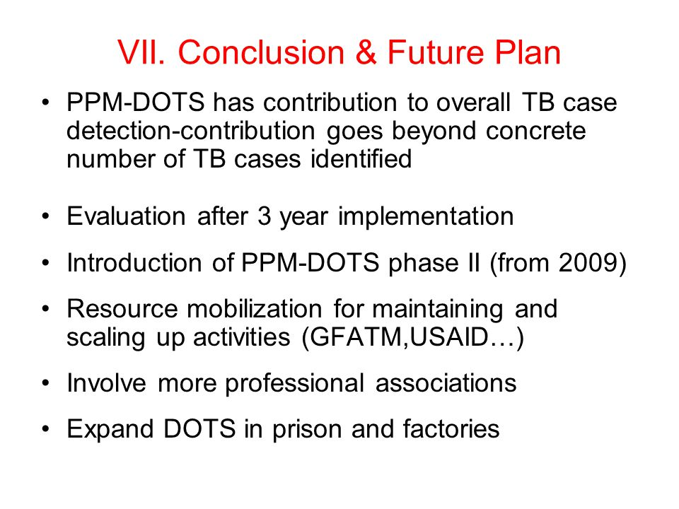 VII. Conclusion & Future Plan PPM-DOTS has contribution to overall TB case detection-contribution goes beyond concrete number of TB cases identified E