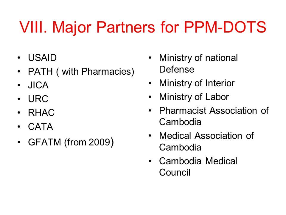 VIII. Major Partners for PPM-DOTS USAID PATH ( with Pharmacies) JICA URC RHAC CATA GFATM (from 2009 ) Ministry of national Defense Ministry of Interio