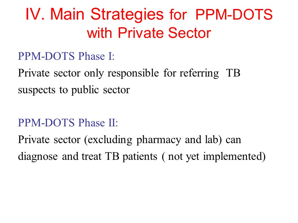 IV. Main Strategies for PPM-DOTS with Private Sector PPM-DOTS Phase I: Private sector only responsible for referring TB suspects to public sector PPM-