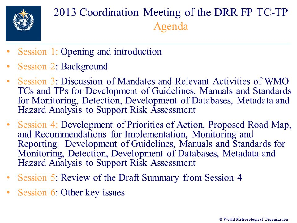 © World Meteorological Organization 2013 Coordination Meeting of the DRR FP TC-TP Agenda Session 1: Opening and introduction Session 2: Background Session 3: Discussion of Mandates and Relevant Activities of WMO TCs and TPs for Development of Guidelines, Manuals and Standards for Monitoring, Detection, Development of Databases, Metadata and Hazard Analysis to Support Risk Assessment Session 4: Development of Priorities of Action, Proposed Road Map, and Recommendations for Implementation, Monitoring and Reporting: Development of Guidelines, Manuals and Standards for Monitoring, Detection, Development of Databases, Metadata and Hazard Analysis to Support Risk Assessment Session 5: Review of the Draft Summary from Session 4 Session 6: Other key issues