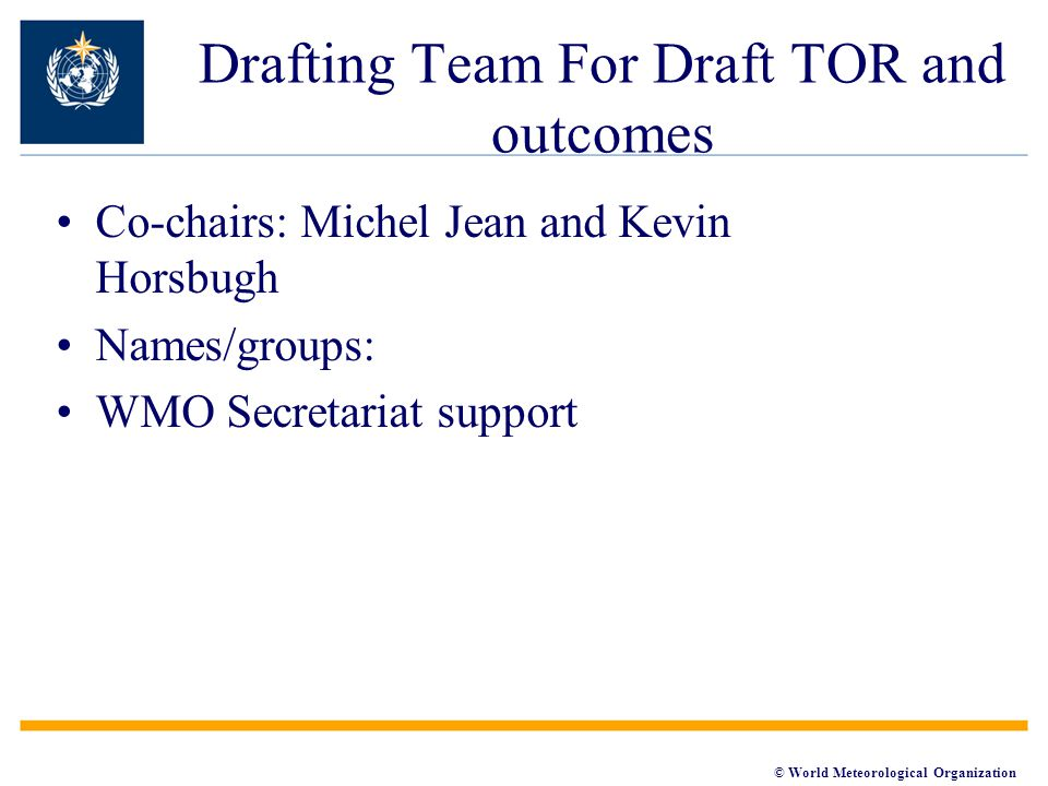© World Meteorological Organization Drafting Team For Draft TOR and outcomes Co-chairs: Michel Jean and Kevin Horsbugh Names/groups: WMO Secretariat s
