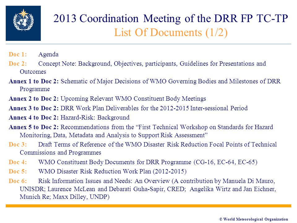 © World Meteorological Organization Doc 1: Agenda Doc 2: Concept Note: Background, Objectives, participants, Guidelines for Presentations and Outcomes Annex 1 to Doc 2: Schematic of Major Decisions of WMO Governing Bodies and Milestones of DRR Programme Annex 2 to Doc 2: Upcoming Relevant WMO Constituent Body Meetings Annex 3 to Doc 2: DRR Work Plan Deliverables for the 2012-2015 Inter-sessional Period Annex 4 to Doc 2: Hazard-Risk: Background Annex 5 to Doc 2: Recommendations from the First Technical Workshop on Standards for Hazard Monitoring, Data, Metadata and Analysis to Support Risk Assessment Doc 3: Draft Terms of Reference of the WMO Disaster Risk Reduction Focal Points of Technical Commissions and Programmes Doc 4:WMO Constituent Body Documents for DRR Programme (CG-16, EC-64, EC-65) Doc 5:WMO Disaster Risk Reduction Work Plan (2012-2015) Doc 6:Risk Information Issues and Needs: An Overview (A contribution by Manuela Di Mauro, UNISDR; Laurence McLean and Debarati Guha-Sapir, CRED; Angelika Wirtz and Jan Eichner, Munich Re; Maxx Dilley, UNDP) 2013 Coordination Meeting of the DRR FP TC-TP List Of Documents (1/2)