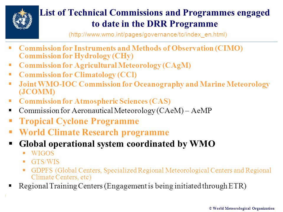 © World Meteorological Organization List of Technical Commissions and Programmes engaged to date in the DRR Programme  Commission for Instruments and Methods of Observation (CIMO) Commission for Hydrology (CHy)  Commission for Agricultural Meteorology (CAgM)  Commission for Climatology (CCl)  Joint WMO-IOC Commission for Oceanography and Marine Meteorology (JCOMM)  Commission for Atmospheric Sciences (CAS)  Commission for Aeronautical Meteorology (CAeM) – AeMP  Tropical Cyclone Programme  World Climate Research programme  Global operational system coordinated by WMO  WIGOS  GTS/WIS  GDPFS (Global Centers, Specialized Regional Meteorological Centers and Regional Climate Centers, etc)  Regional Training Centers (Engagement is being initiated through ETR) (http://www.wmo.int/pages/governance/tc/index_en.html)