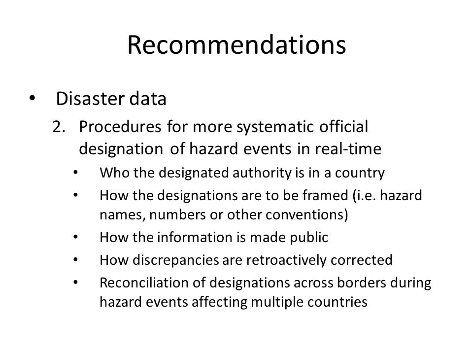 Recommendations Disaster data 2.Procedures for more systematic official designation of hazard events in real-time Who the designated authority is in a country How the designations are to be framed (i.e.