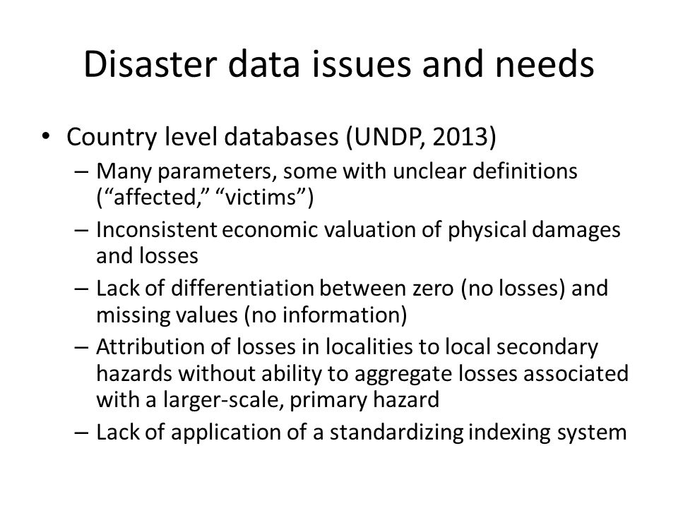 Disaster data issues and needs Country level databases (UNDP, 2013) – Many parameters, some with unclear definitions ( affected, victims ) – Inconsistent economic valuation of physical damages and losses – Lack of differentiation between zero (no losses) and missing values (no information) – Attribution of losses in localities to local secondary hazards without ability to aggregate losses associated with a larger-scale, primary hazard – Lack of application of a standardizing indexing system