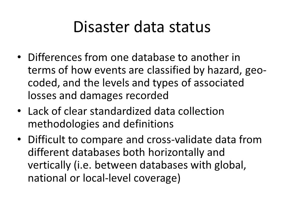 Disaster data status Differences from one database to another in terms of how events are classified by hazard, geo- coded, and the levels and types of associated losses and damages recorded Lack of clear standardized data collection methodologies and definitions Difficult to compare and cross-validate data from different databases both horizontally and vertically (i.e.