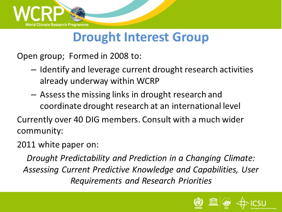 Drought Interest Group Open group; Formed in 2008 to: – Identify and leverage current drought research activities already underway within WCRP – Assess the missing links in drought research and coordinate drought research at an international level Currently over 40 DIG members.