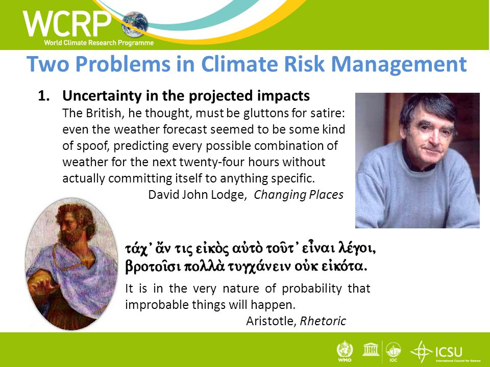 Two Problems in Climate Risk Management 1.Uncertainty in the projected impacts The British, he thought, must be gluttons for satire: even the weather forecast seemed to be some kind of spoof, predicting every possible combination of weather for the next twenty-four hours without actually committing itself to anything specific.
