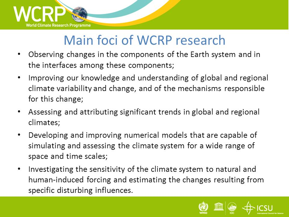 Main foci of WCRP research Observing changes in the components of the Earth system and in the interfaces among these components; Improving our knowledge and understanding of global and regional climate variability and change, and of the mechanisms responsible for this change; Assessing and attributing significant trends in global and regional climates; Developing and improving numerical models that are capable of simulating and assessing the climate system for a wide range of space and time scales; Investigating the sensitivity of the climate system to natural and human-induced forcing and estimating the changes resulting from specific disturbing influences.