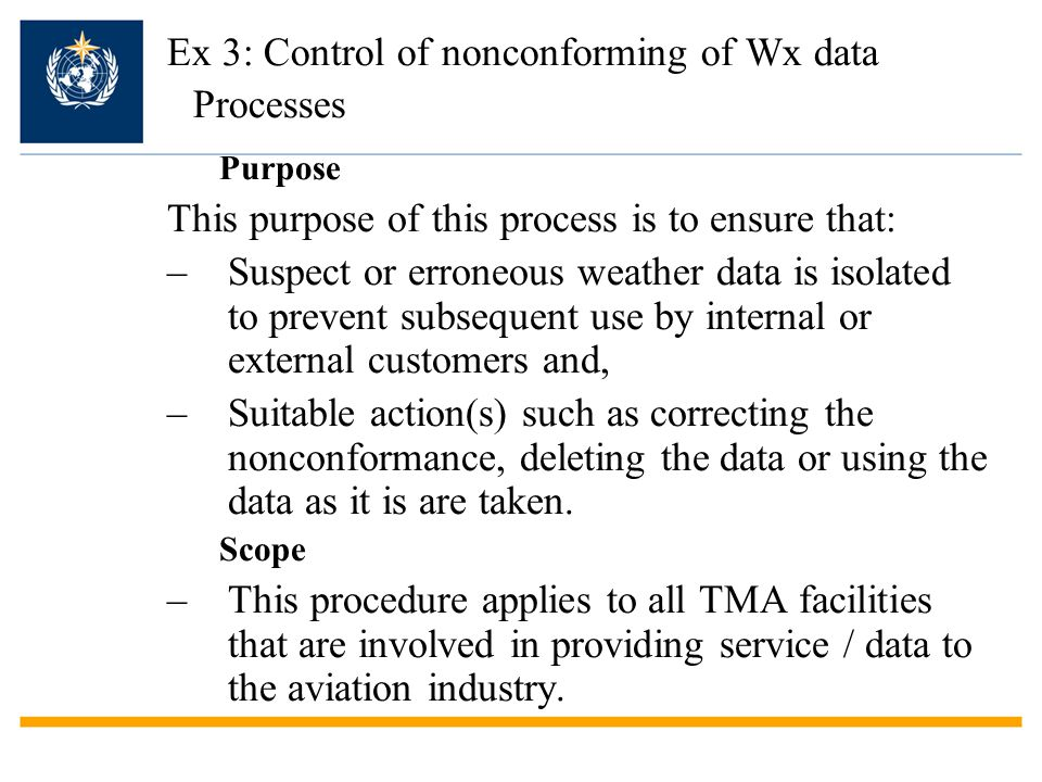 Ex 3: Control of nonconforming of Wx data Processes Purpose This purpose of this process is to ensure that: –Suspect or erroneous weather data is isolated to prevent subsequent use by internal or external customers and, –Suitable action(s) such as correcting the nonconformance, deleting the data or using the data as it is are taken.