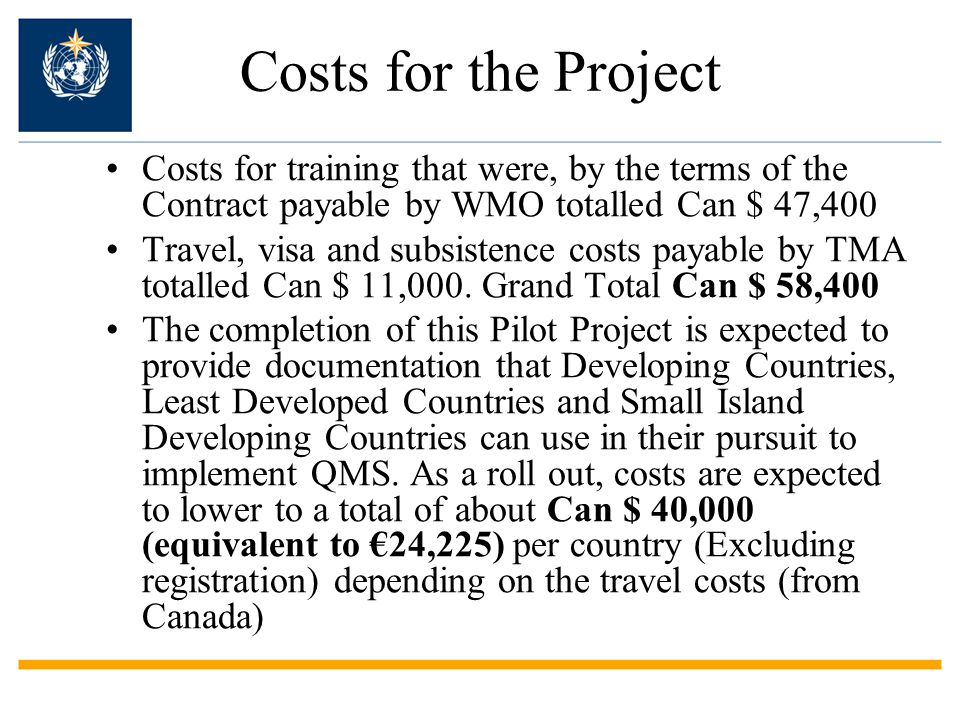 Costs for the Project Costs for training that were, by the terms of the Contract payable by WMO totalled Can $ 47,400 Travel, visa and subsistence costs payable by TMA totalled Can $ 11,000.