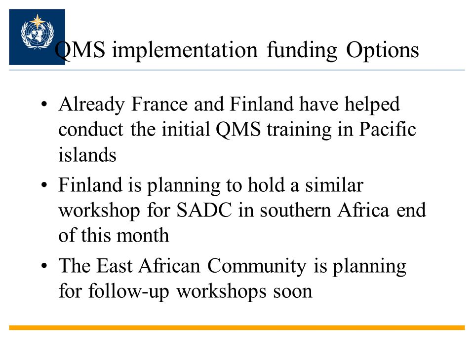 QMS implementation funding Options Already France and Finland have helped conduct the initial QMS training in Pacific islands Finland is planning to hold a similar workshop for SADC in southern Africa end of this month The East African Community is planning for follow-up workshops soon