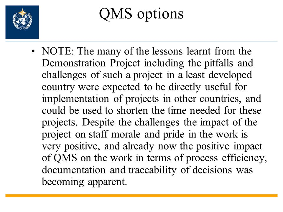 QMS options NOTE: The many of the lessons learnt from the Demonstration Project including the pitfalls and challenges of such a project in a least developed country were expected to be directly useful for implementation of projects in other countries, and could be used to shorten the time needed for these projects.