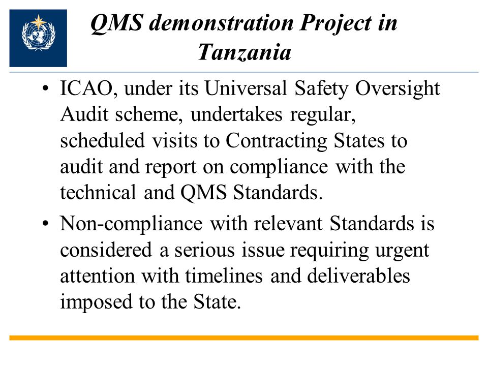 QMS demonstration Project in Tanzania The EAC, an economic regional body had shown interest in QMS, now soliciting for funds Tanzania is a LDC and the only partner State in the EAC with reasonable cost recovery Tanzania seen as ideal for acting as seed for the other four partner States Under ICAO guidelines implementation of Quality Management System is eligible for full cost recovery