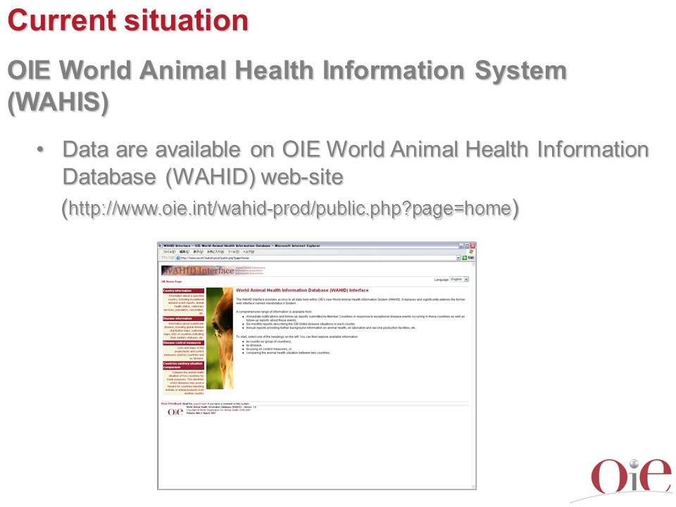 Current situation OIE World Animal Health Information System (WAHIS) Data are available on OIE World Animal Health Information Database (WAHID) web-siteData are available on OIE World Animal Health Information Database (WAHID) web-site ( http://www.oie.int/wahid-prod/public.php page=home ) ( http://www.oie.int/wahid-prod/public.php page=home )