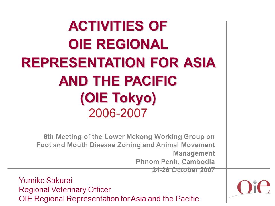 Yumiko Sakurai Regional Veterinary Officer OIE Regional Representation for Asia and the Pacific ACTIVITIES OF OIE REGIONAL REPRESENTATION FOR ASIA AND