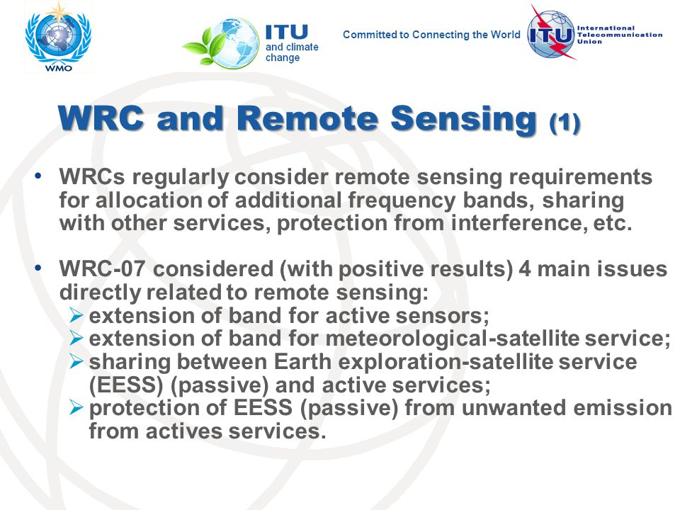 Committed to Connecting the World WRC and Remote Sensing (1) WRCs regularly consider remote sensing requirements for allocation of additional frequency bands, sharing with other services, protection from interference, etc.