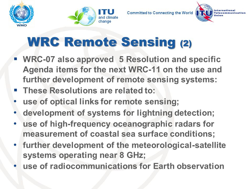 Committed to Connecting the World WRC Remote Sensing (2)  WRC-07 also approved 5 Resolution and specific Agenda items for the next WRC-11 on the use and further development of remote sensing systems:  These Resolutions are related to: use of optical links for remote sensing; development of systems for lightning detection; use of high-frequency oceanographic radars for measurement of coastal sea surface conditions; further development of the meteorological-satellite systems operating near 8 GHz; use of radiocommunications for Earth observation