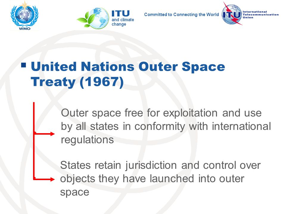 Committed to Connecting the World  United Nations Outer Space Treaty (1967) Outer space free for exploitation and use by all states in conformity with international regulations States retain jurisdiction and control over objects they have launched into outer space