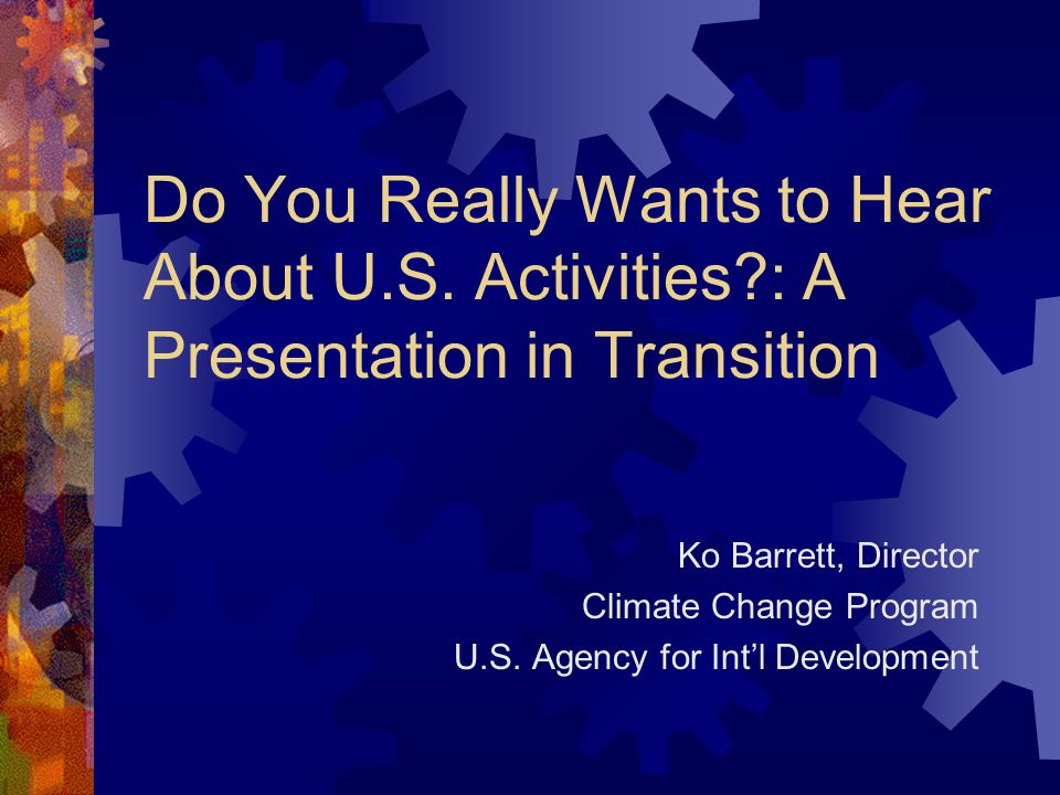 Do You Really Wants to Hear About U.S. Activities?: A Presentation in Transition Ko Barrett, Director Climate Change Program U.S. Agency for Int'l Dev