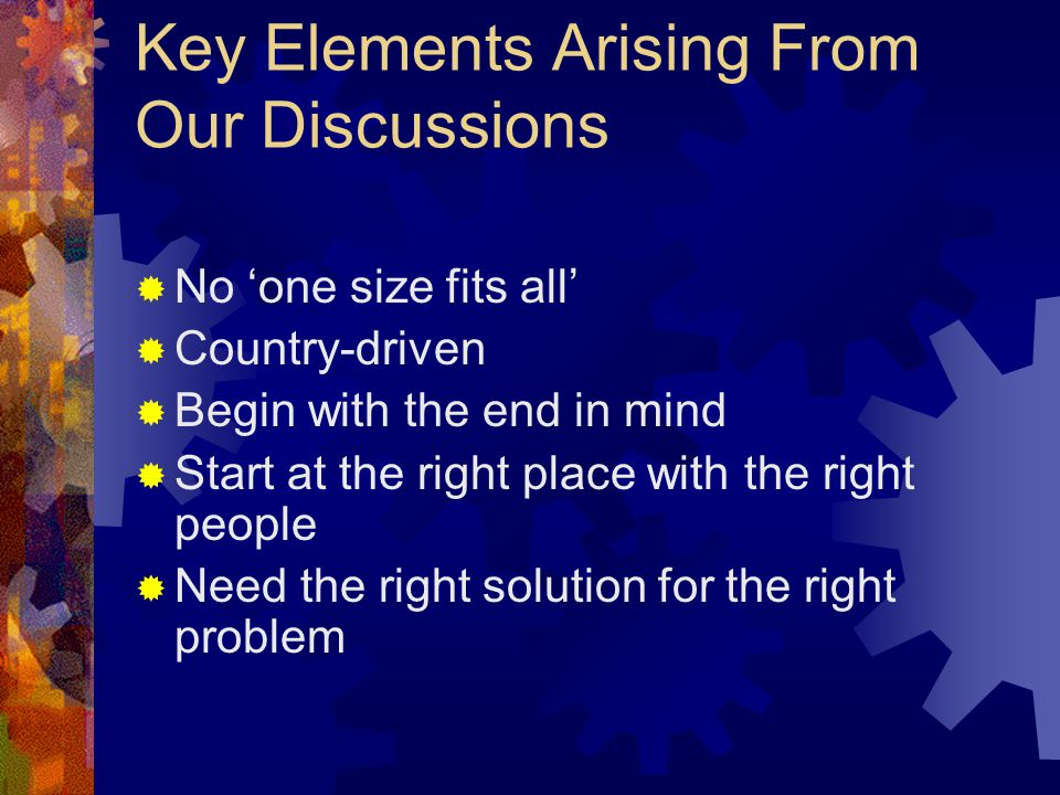 Key Elements Arising From Our Discussions  No 'one size fits all'  Country-driven  Begin with the end in mind  Start at the right place with the right people  Need the right solution for the right problem