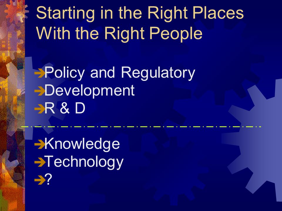 Starting in the Right Places With the Right People  Policy and Regulatory  Development  R & D  Knowledge  Technology  ?