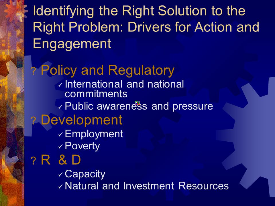 Identifying the Right Solution to the Right Problem: Drivers for Action and Engagement ? Policy and Regulatory International and national commitments