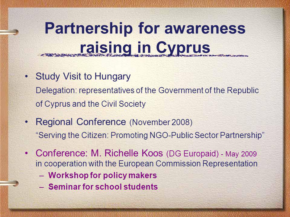 Partnership for awareness raising in Cyprus Study Visit to Hungary Delegation: representatives of the Government of the Republic of Cyprus and the Civil Society Regional Conference (November 2008) Serving the Citizen: Promoting NGO-Public Sector Partnership Conference: M.