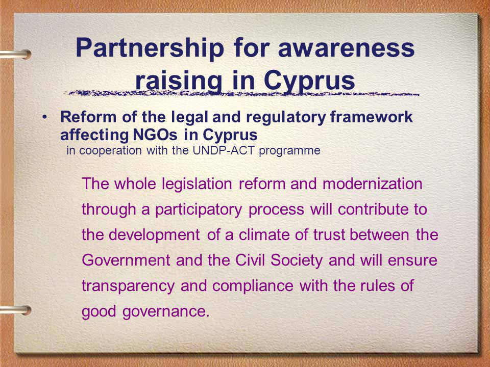 Partnership for awareness raising in Cyprus Reform of the legal and regulatory framework affecting NGOs in Cyprus in cooperation with the UNDP-ACT programme The whole legislation reform and modernization through a participatory process will contribute to the development of a climate of trust between the Government and the Civil Society and will ensure transparency and compliance with the rules of good governance.