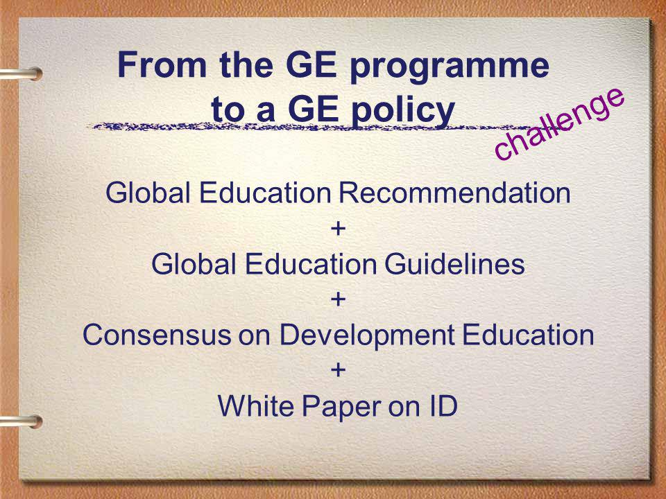 From the GE programme to a GE policy Global Education Recommendation + Global Education Guidelines + Consensus on Development Education + White Paper on ID challenge