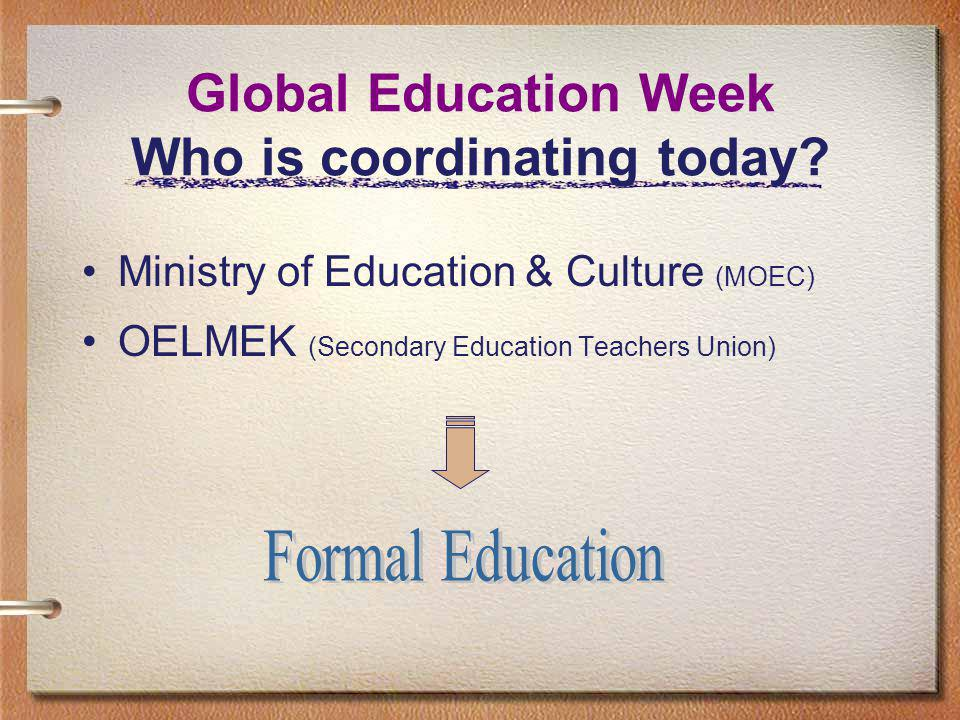 Global Education in Cyprus The Ministry of Education & Culture Global Education Week Since 1999 History of the participation: 2 pilot schools-secondary education, 1999 - 2002 Increased number of secondary education schools interested Teachers Union involvement in 2003 Peer Review Process Global Education in Cyprus , GENE, 2004 Coordination by the head office of the MOEC since 2004 II 2006 GEW is announced to all schools since 2007