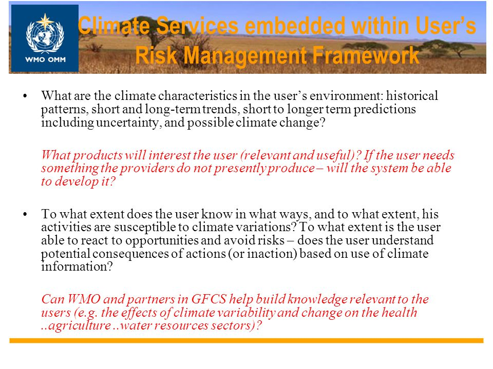 Climate Services embedded within User's Risk Management Framework What are the climate characteristics in the user's environment: historical patterns,