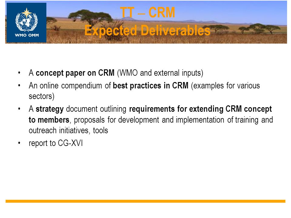 TT – CRM Expected Deliverables A concept paper on CRM (WMO and external inputs) An online compendium of best practices in CRM (examples for various se
