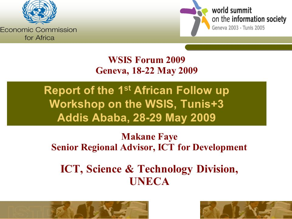Report of the 1 st African Follow up Workshop on the WSIS, Tunis+3 Addis Ababa, May 2009 Makane Faye Senior Regional Advisor, ICT for Development ICT, Science & Technology Division, UNECA WSIS Forum 2009 Geneva, May 2009