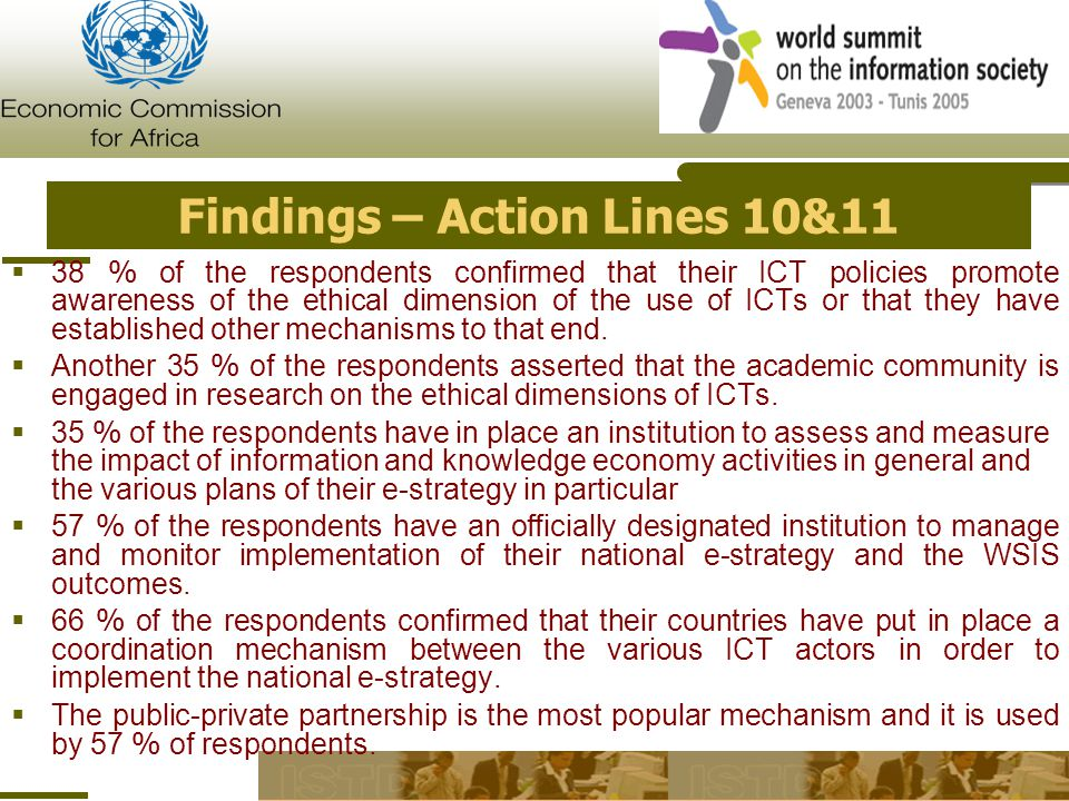 Findings – Action Lines 10&11  38 % of the respondents confirmed that their ICT policies promote awareness of the ethical dimension of the use of ICTs or that they have established other mechanisms to that end.